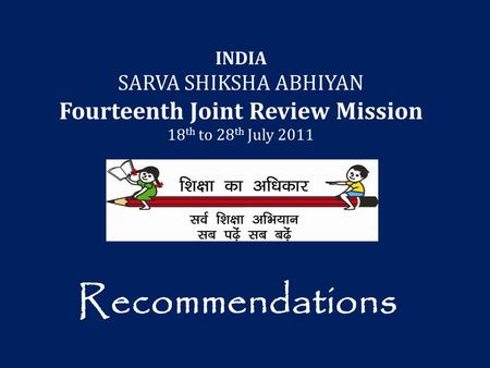 INDIA SARVA SHIKSHA ABHIYAN Fourteenth Joint Review Mission 18 th to 28 th July 2011 Recommendations.