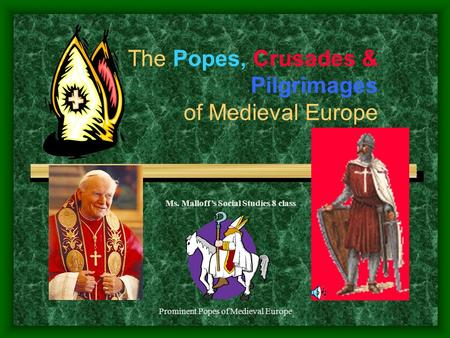Prominent Popes of Medieval Europe The Popes, Crusades & Pilgrimages of Medieval Europe Ms. Malloff's Social Studies 8 class.