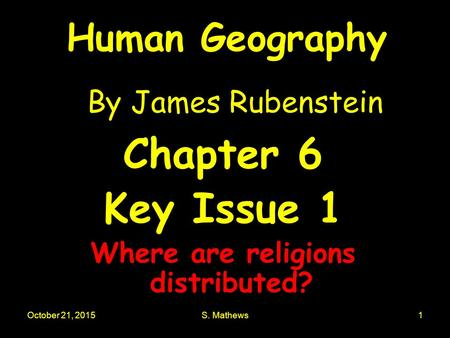 October 21, 2015S. Mathews1 Human Geography By James Rubenstein Chapter 6 Key Issue 1 Where are religions distributed?