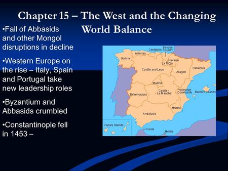 Chapter 15 – The West and the Changing World Balance Fall of Abbasids and other Mongol disruptions in decline Western Europe on the rise – Italy, Spain.