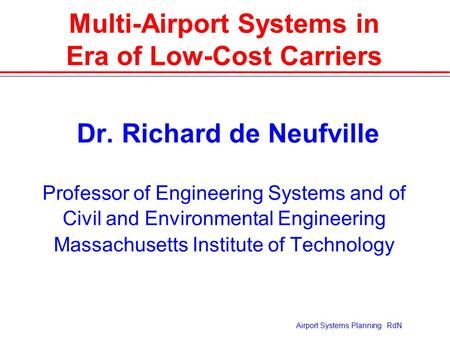 Airport Systems Planning RdN Multi-Airport Systems in Era of Low-Cost Carriers  Dr. Richard de Neufville Professor of Engineering Systems and of Civil.