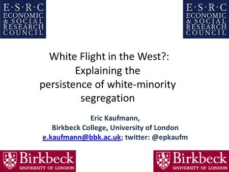 White Flight in the West?: Explaining the persistence of white-minority segregation Eric Kaufmann, Birkbeck College, University of London