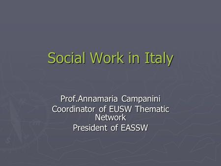 Social Work in Italy Social Work in Italy Prof.Annamaria Campanini Coordinator of EUSW Thematic Network President of EASSW.