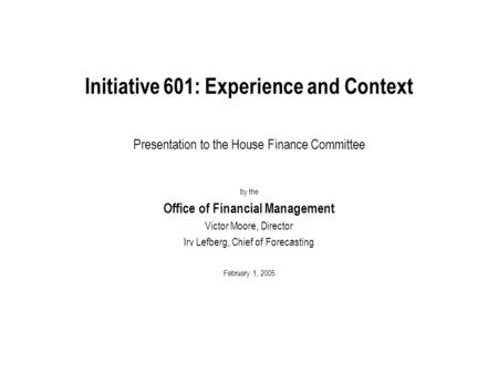 Initiative 601: Experience and Context Presentation to the House Finance Committee by the Office of Financial Management Victor Moore, Director Irv Lefberg,