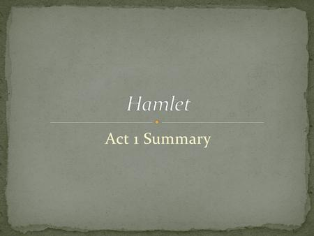 Act 1 Summary. Barnardo---guard Francisco---guard Marcellus---guard Horatio---Hamle'ts friend Ghost.