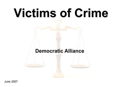 Victims of Crime Democratic Alliance June 2007. Introduction : Double Victims Almost 23% of adults have been victims of crime Many victims complain that.