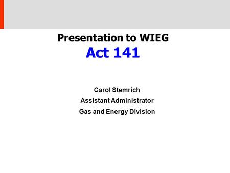 Presentation to WIEG Act 141 Carol Stemrich Assistant Administrator Gas and Energy Division.
