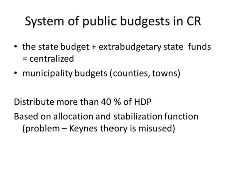 System of public budgests in CR the state budget + extrabudgetary state funds = centralized municipality budgets (counties, towns) Distribute more than.
