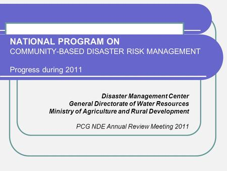NATIONAL PROGRAM ON COMMUNITY-BASED DISASTER RISK MANAGEMENT Progress during 2011 Disaster Management Center General Directorate of Water Resources Ministry.