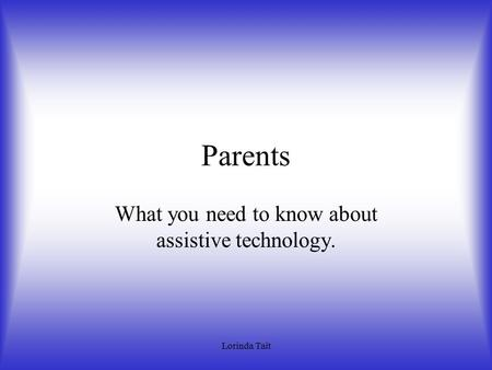 Lorinda Tait Parents What you need to know about assistive technology.