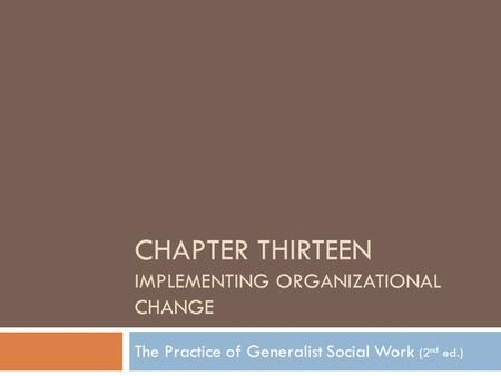 CHAPTER THIRTEEN IMPLEMENTING ORGANIZATIONAL CHANGE The Practice of Generalist Social Work (2 nd ed.)