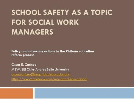 SCHOOL SAFETY AS A TOPIC FOR SOCIAL WORK MANAGERS Policy and advocacy actions in the Chilean education reform process Oscar E. Cariceo MSW, SEI Chile-Andres.