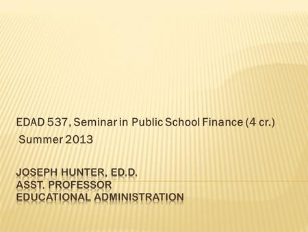 EDAD 537, Seminar in Public School Finance (4 cr.) Summer 2013.