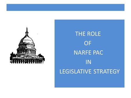 THE ROLE OF NARFE PAC IN LEGISLATIVE STRATEGY. NARFE MISSION To support legislation beneficial to current and potential federal annuitants and to oppose.