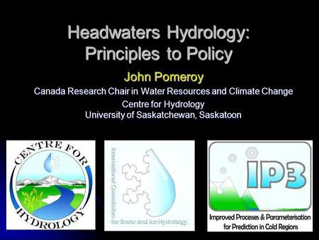 Headwaters Hydrology: Principles to Policy John Pomeroy Canada Research Chair in Water Resources and Climate Change Centre for Hydrology University of.