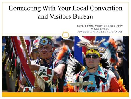 JOEL DUNN, VISIT CARSON CITY 775.283.7686 Connecting With Your Local Convention and Visitors Bureau.