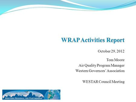 October 29, 2012 Tom Moore Air Quality Program Manager Western Governors' Association WESTAR Council Meeting.