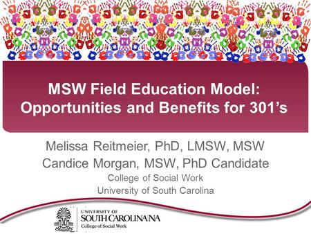 MSW Field Education Model: Opportunities and Benefits for 301's Melissa Reitmeier, PhD, LMSW, MSW Candice Morgan, MSW, PhD Candidate College of Social.