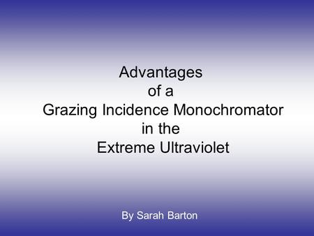 Advantages of a Grazing Incidence Monochromator in the Extreme Ultraviolet By Sarah Barton.