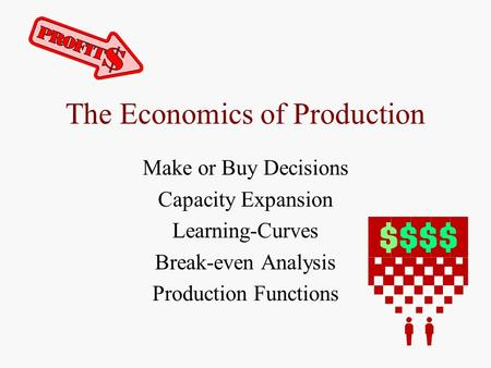 The Economics of Production Make or Buy Decisions Capacity Expansion Learning-Curves Break-even Analysis Production Functions.