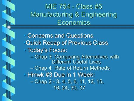 MIE 754 - Class #5 Manufacturing & Engineering Economics Concerns and Questions Concerns and Questions Quick Recap of Previous ClassQuick Recap of Previous.