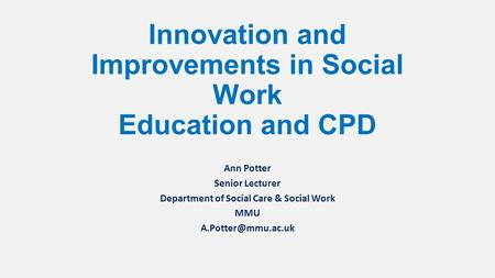 Innovation and Improvements in Social Work Education and CPD Ann Potter Senior Lecturer Department of Social Care & Social Work MMU