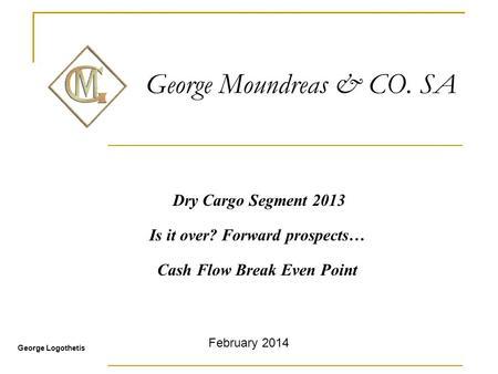 George Moundreas & CO. SA Dry Cargo Segment 2013 Is it over? Forward prospects… Cash Flow Break Even Point George Logothetis February 2014.