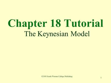 1 Chapter 18 Tutorial The Keynesian Model ©2000 South-Western College Publishing.