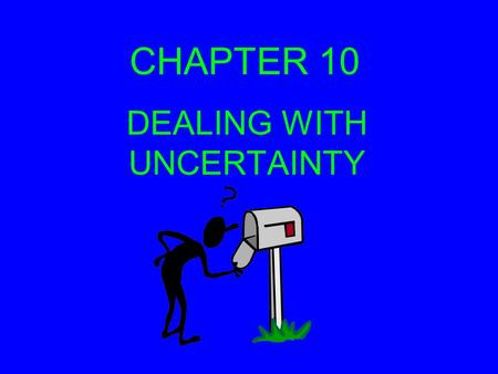 CHAPTER 10 DEALING WITH UNCERTAINTY. RISK Risk and uncertainty are similar in that they both present the problem of not knowing what future conditions.