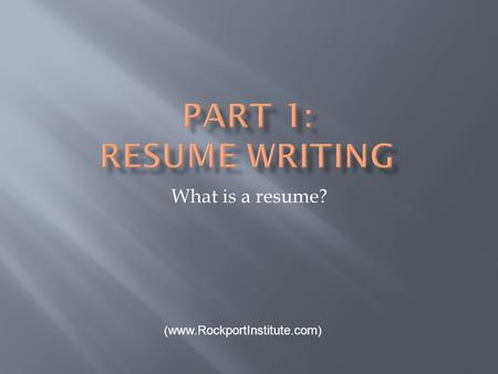What is a resume? (www.RockportInstitute.com).  a one-of-a kind marketing communication  an advertisement of yourself  makes you stand out as a superior.