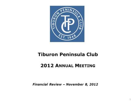 Tiburon Peninsula Club 2012 A NNUAL M EETING Financial Review – November 8, 2012 1.