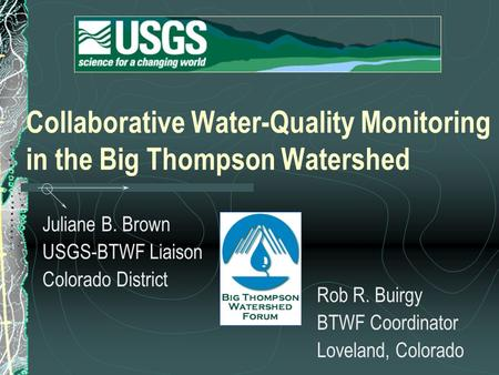 Collaborative Water-Quality Monitoring in the Big Thompson Watershed Juliane B. Brown USGS-BTWF Liaison Colorado District Rob R. Buirgy BTWF Coordinator.