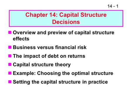 14 - 1 Chapter 14: Capital Structure Decisions Overview and preview of capital structure effects Business versus financial risk The impact of debt on returns.