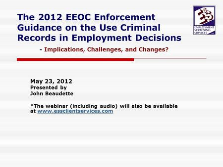 The 2012 EEOC Enforcement Guidance on the Use Criminal Records in Employment Decisions - Implications, Challenges, and Changes? May 23, 2012 Presented.