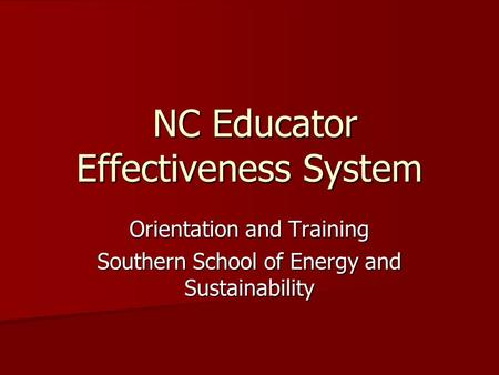 NC Educator Effectiveness System NC Educator Effectiveness System Orientation and Training Southern School of Energy and Sustainability.