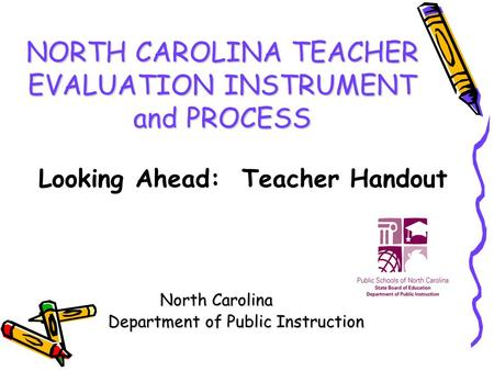 NORTH CAROLINA TEACHER EVALUATION INSTRUMENT and PROCESS North Carolina Department of Public Instruction Department of Public Instruction Looking Ahead: