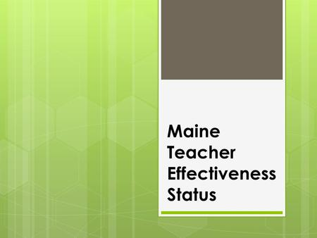 Maine Teacher Effectiveness Status.  Maine approved a teacher evaluation law during in the 2012 Legislative sessions.  The rules were determined in.