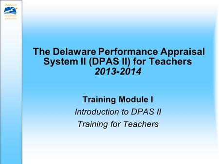 The Delaware Performance Appraisal System II (DPAS II) for Teachers 2013-2014 Training Module I Introduction to DPAS II Training for Teachers.