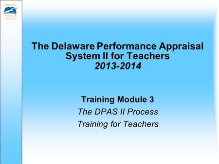 The Delaware Performance Appraisal System II for Teachers 2013-2014 Training Module 3 The DPAS II Process Training for Teachers.