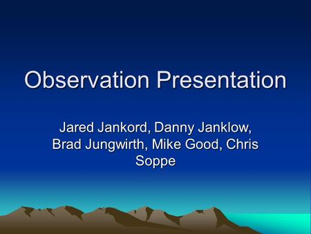 Observation Presentation Jared Jankord, Danny Janklow, Brad Jungwirth, Mike Good, Chris Soppe.