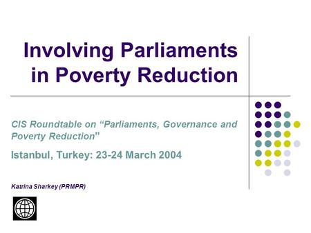 "Involving Parliaments in Poverty Reduction CIS Roundtable on ""Parliaments, Governance and Poverty Reduction "" Istanbul, Turkey: 23-24 March 2004 Katrina."