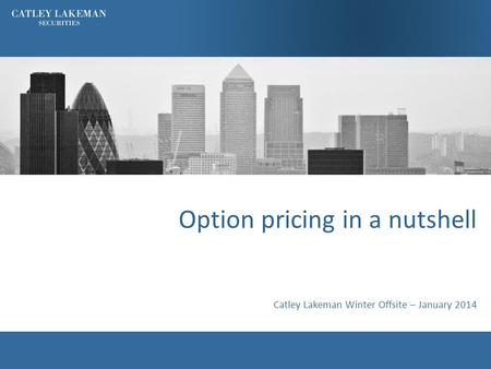 Option pricing in a nutshell Catley Lakeman Winter Offsite – January 2014.