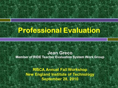 Professional Evaluation Jean Greco Member of RIDE Teacher Evaluation System Work Group RISCA Annual Fall Workshop New England Institute of Technology September.