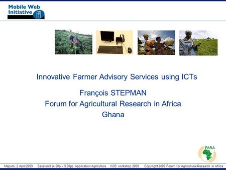 Maputo, 2 April 2009 Session II (4.00p – 5.00p): Application Agriculture W3C workshop 2009 Copyright 2009 Forum for Agricultural Research in Africa Innovative.