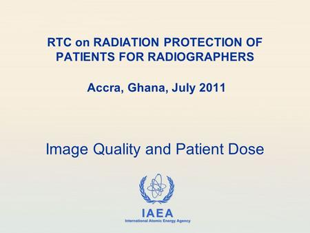 IAEA International Atomic Energy Agency RTC on RADIATION PROTECTION OF PATIENTS FOR RADIOGRAPHERS Accra, Ghana, July 2011 Image Quality and Patient Dose.