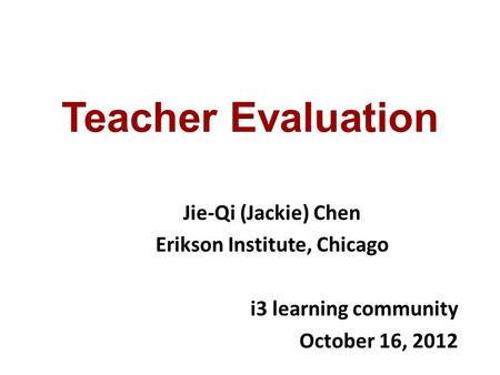 Teacher Evaluation Jie-Qi (Jackie) Chen Erikson Institute, Chicago i3 learning community October 16, 2012.
