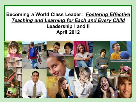 Becoming a World Class Leader: Fostering Effective Teaching and Learning for Each and Every Child Leadership I and II April 2012.