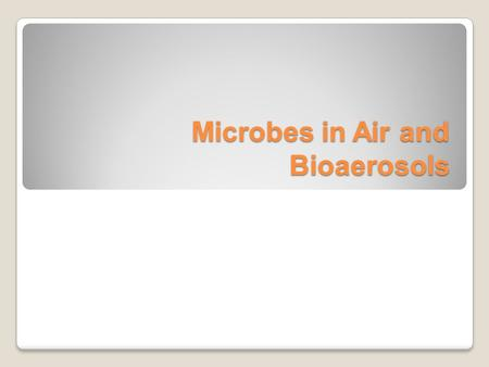 Microbes in Air and Bioaerosols. Bioaerosols Definition-Microorganisms or particles, gases, vapors, or fragments of biological origin (i.e., alive or.