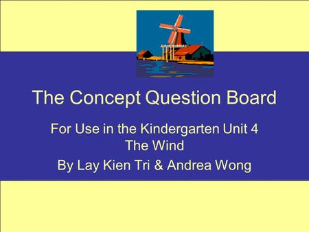 The Concept Question Board For Use in the Kindergarten Unit 4 The Wind By Lay Kien Tri & Andrea Wong.
