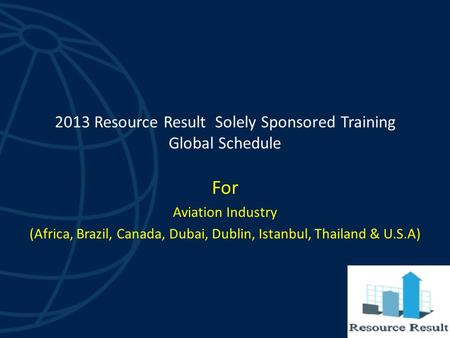 2013 Resource Result Solely Sponsored Training Global Schedule For Aviation Industry (Africa, Brazil, Canada, Dubai, Dublin, Istanbul, Thailand & U.S.A)